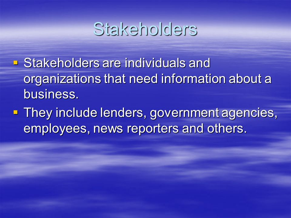 Stakeholders  Stakeholders are individuals and organizations that need information about a business.