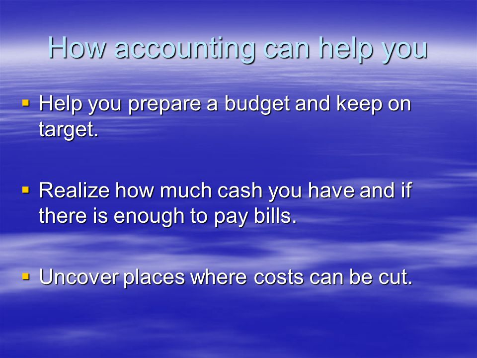 How accounting can help you  Help you prepare a budget and keep on target.