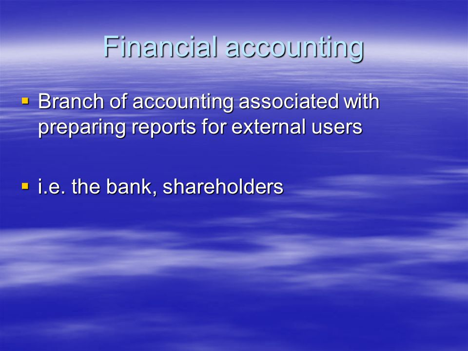 Financial accounting  Branch of accounting associated with preparing reports for external users  i.e.