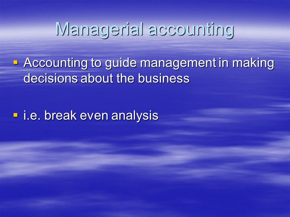 Managerial accounting  Accounting to guide management in making decisions about the business  i.e.