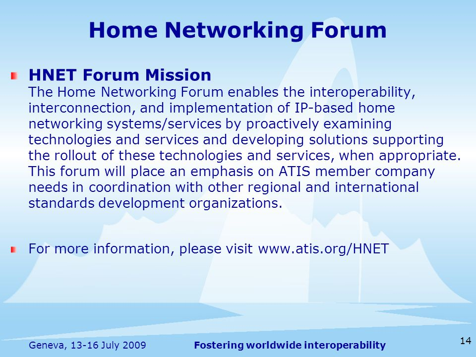 Fostering worldwide interoperability 14 Geneva, July 2009 Home Networking Forum HNET Forum Mission The Home Networking Forum enables the interoperability, interconnection, and implementation of IP-based home networking systems/services by proactively examining technologies and services and developing solutions supporting the rollout of these technologies and services, when appropriate.
