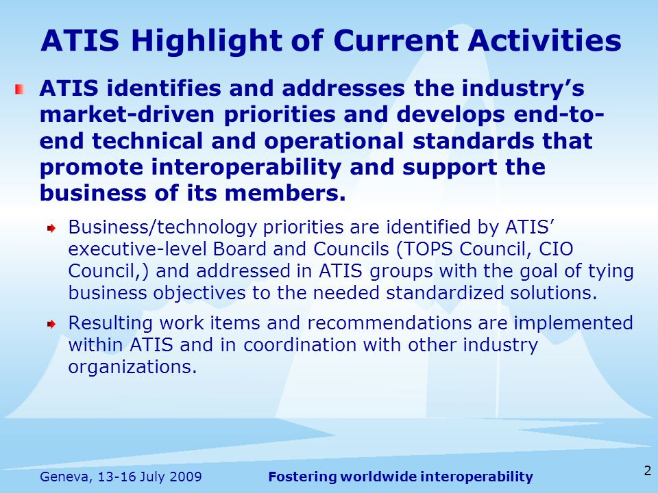 Fostering worldwide interoperability 2 Geneva, July 2009 ATIS identifies and addresses the industry's market-driven priorities and develops end-to- end technical and operational standards that promote interoperability and support the business of its members.