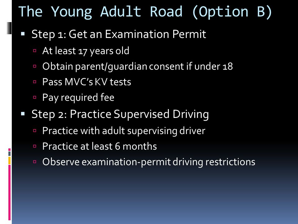 The Young Adult Road (Option B)  Step 1: Get an Examination Permit  At least 17 years old  Obtain parent/guardian consent if under 18  Pass MVC's KV tests  Pay required fee  Step 2: Practice Supervised Driving  Practice with adult supervising driver  Practice at least 6 months  Observe examination-permit driving restrictions