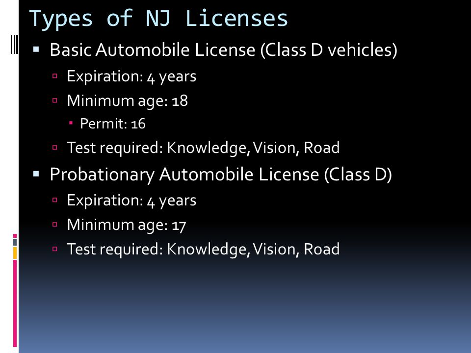 Types of NJ Licenses  Basic Automobile License (Class D vehicles)  Expiration: 4 years  Minimum age: 18  Permit: 16  Test required: Knowledge, Vision, Road  Probationary Automobile License (Class D)  Expiration: 4 years  Minimum age: 17  Test required: Knowledge, Vision, Road
