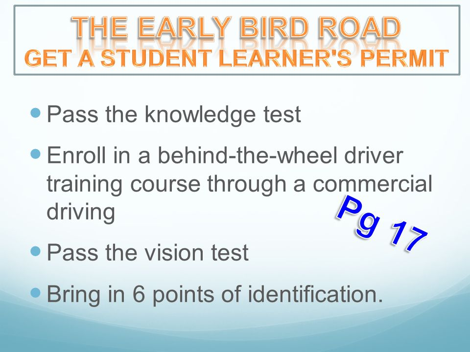 Pass the knowledge test Enroll in a behind-the-wheel driver training course through a commercial driving Pass the vision test Bring in 6 points of identification.