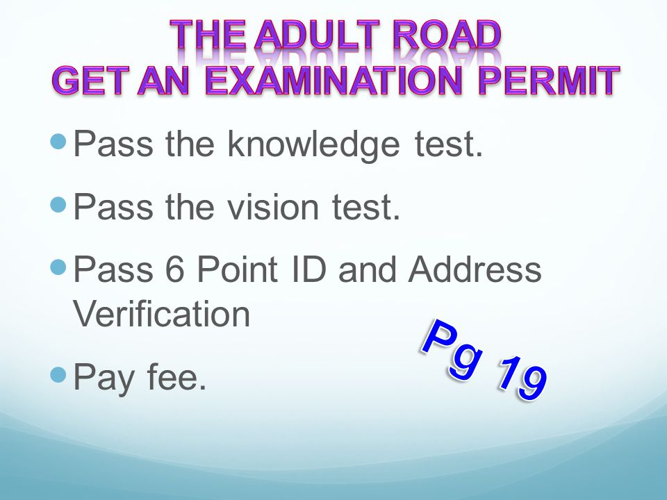 Pass the knowledge test. Pass the vision test. Pass 6 Point ID and Address Verification Pay fee.