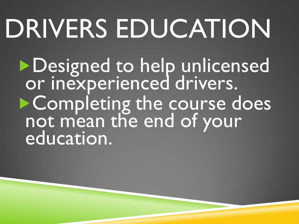 DRIVERS EDUCATION  Designed to help unlicensed or inexperienced drivers.