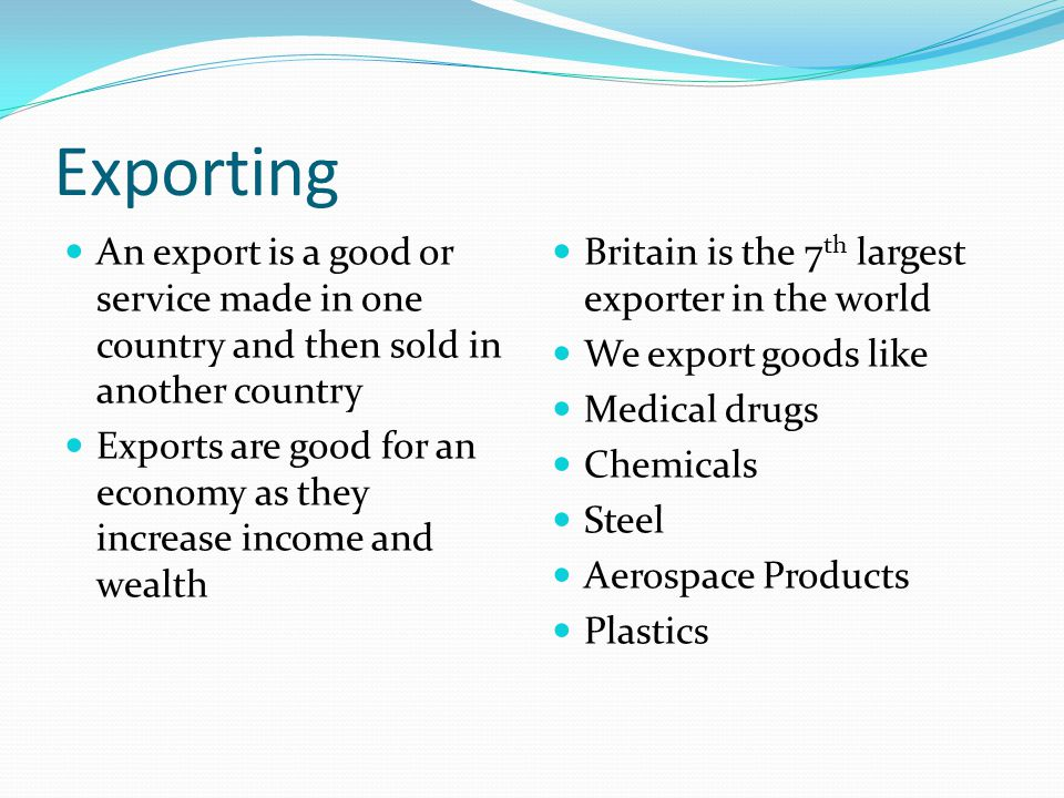 Exporting An export is a good or service made in one country and then sold in another country Exports are good for an economy as they increase income and wealth Britain is the 7 th largest exporter in the world We export goods like Medical drugs Chemicals Steel Aerospace Products Plastics