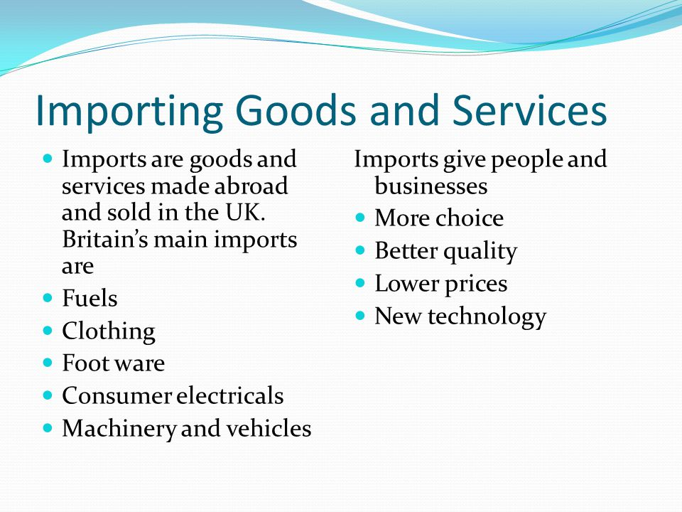 Importing Goods and Services Imports are goods and services made abroad and sold in the UK.
