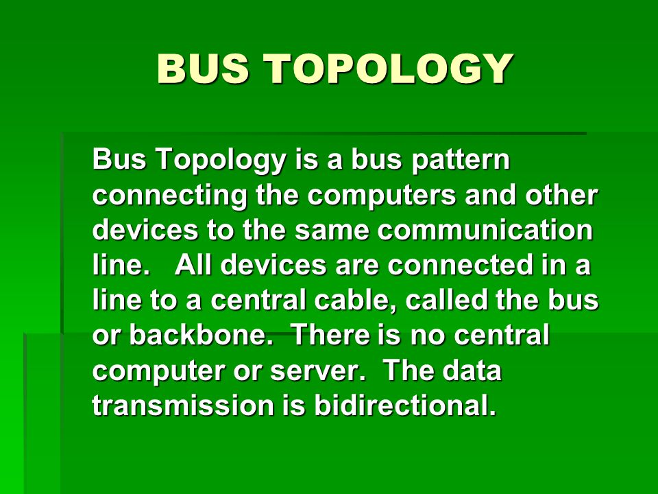 BUS TOPOLOGY Bus Topology is a bus pattern connecting the computers and other devices to the same communication line.