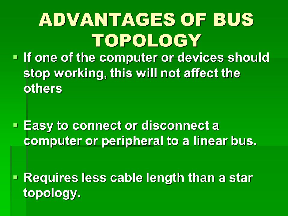ADVANTAGES OF BUS TOPOLOGY  If one of the computer or devices should stop working, this will not affect the others  Easy to connect or disconnect a computer or peripheral to a linear bus.