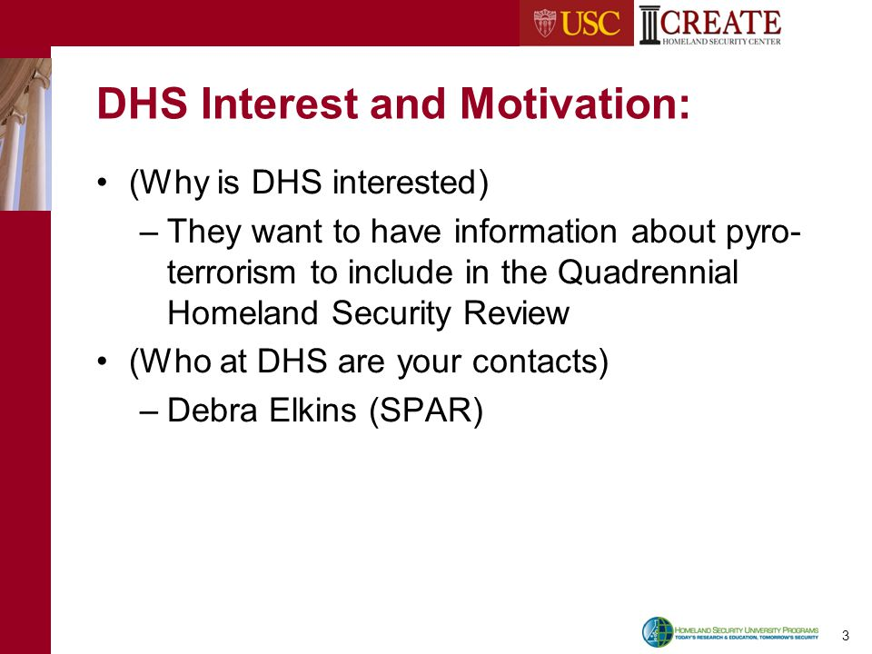 3 DHS Interest and Motivation: (Why is DHS interested) –They want to have information about pyro- terrorism to include in the Quadrennial Homeland Security Review (Who at DHS are your contacts) –Debra Elkins (SPAR)