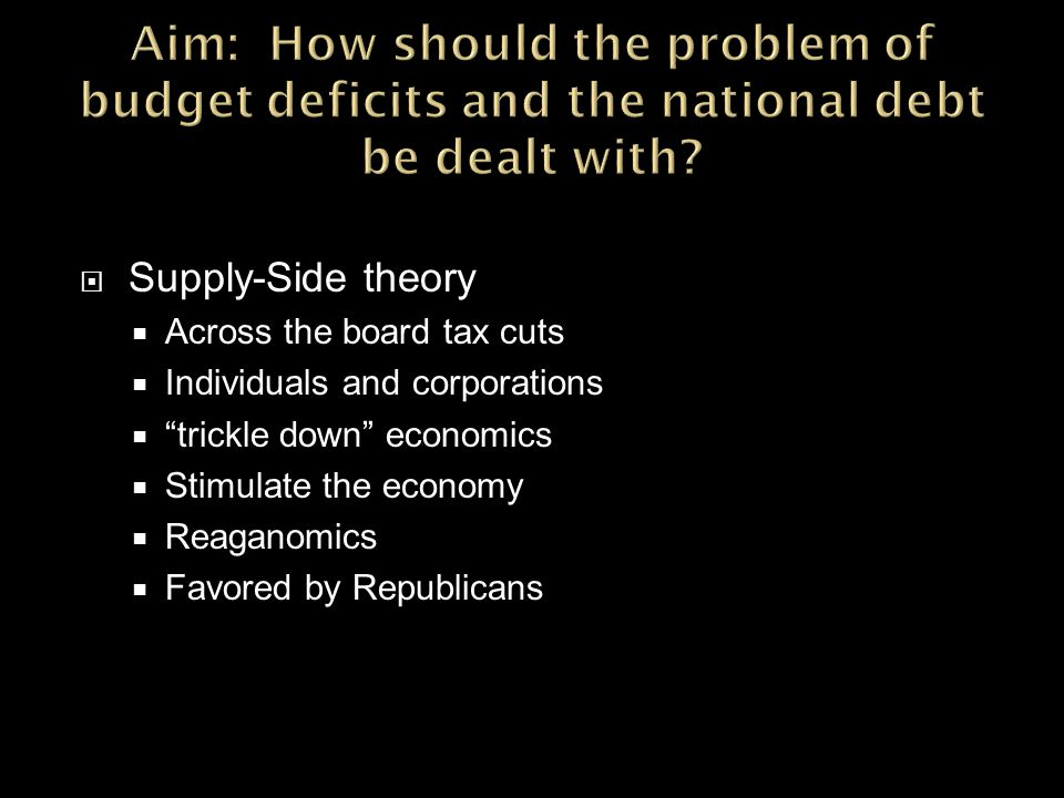  Supply-Side theory  Across the board tax cuts  Individuals and corporations  trickle down economics  Stimulate the economy  Reaganomics  Favored by Republicans