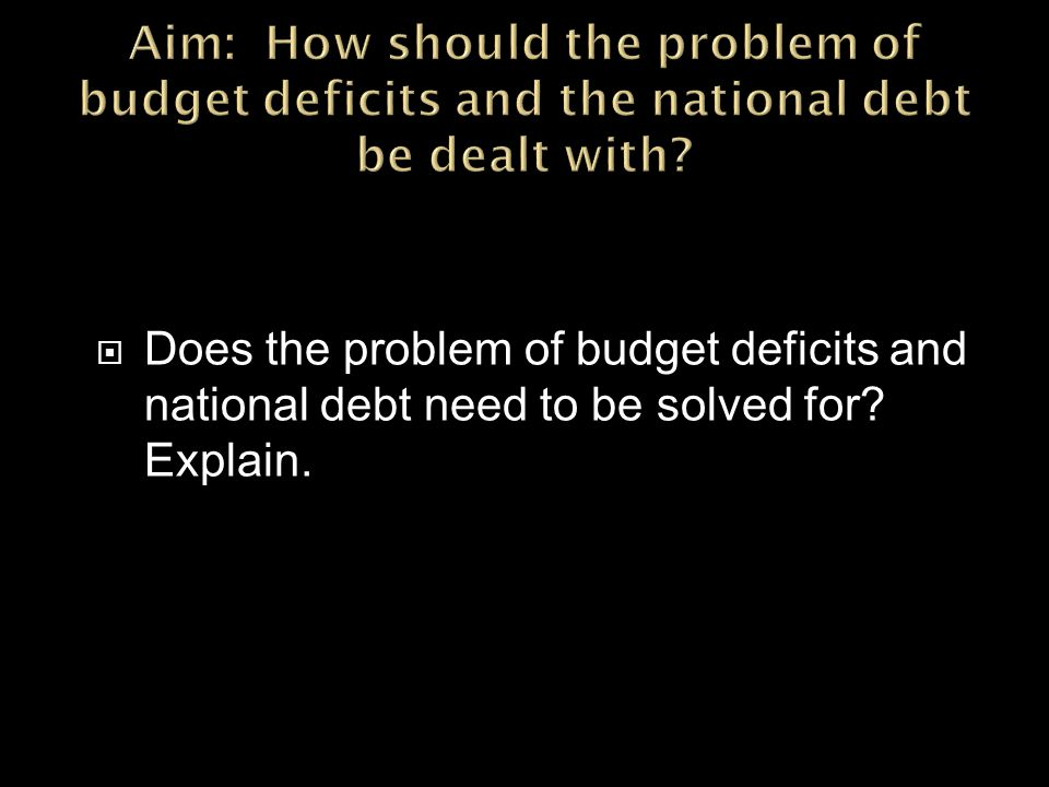  Does the problem of budget deficits and national debt need to be solved for Explain.