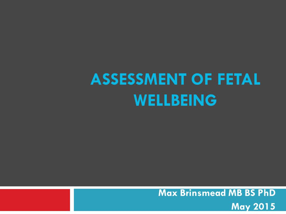 ASSESSMENT OF FETAL WELLBEING Max Brinsmead MB BS PhD May 2015