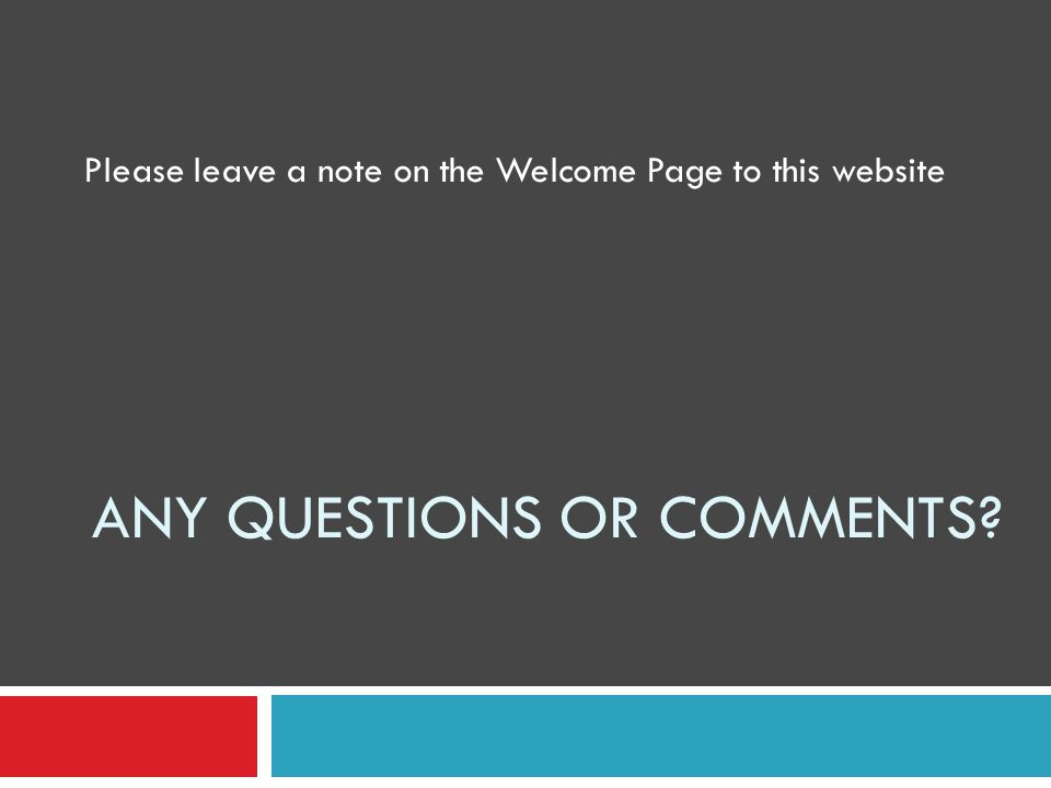 ANY QUESTIONS OR COMMENTS Please leave a note on the Welcome Page to this website