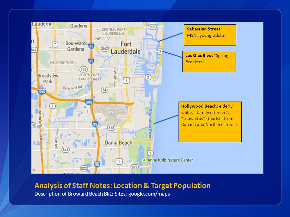 Analysis of Staff Notes: Location & Target Population Description of Broward Beach Blitz Sites; google.com/maps Las Olas Blvd: Spring Breakers Sebastian Street: MSM, young adults Hollywood Beach: elderly, white, family oriented , snowbirds (tourists from Canada and Northern areas)