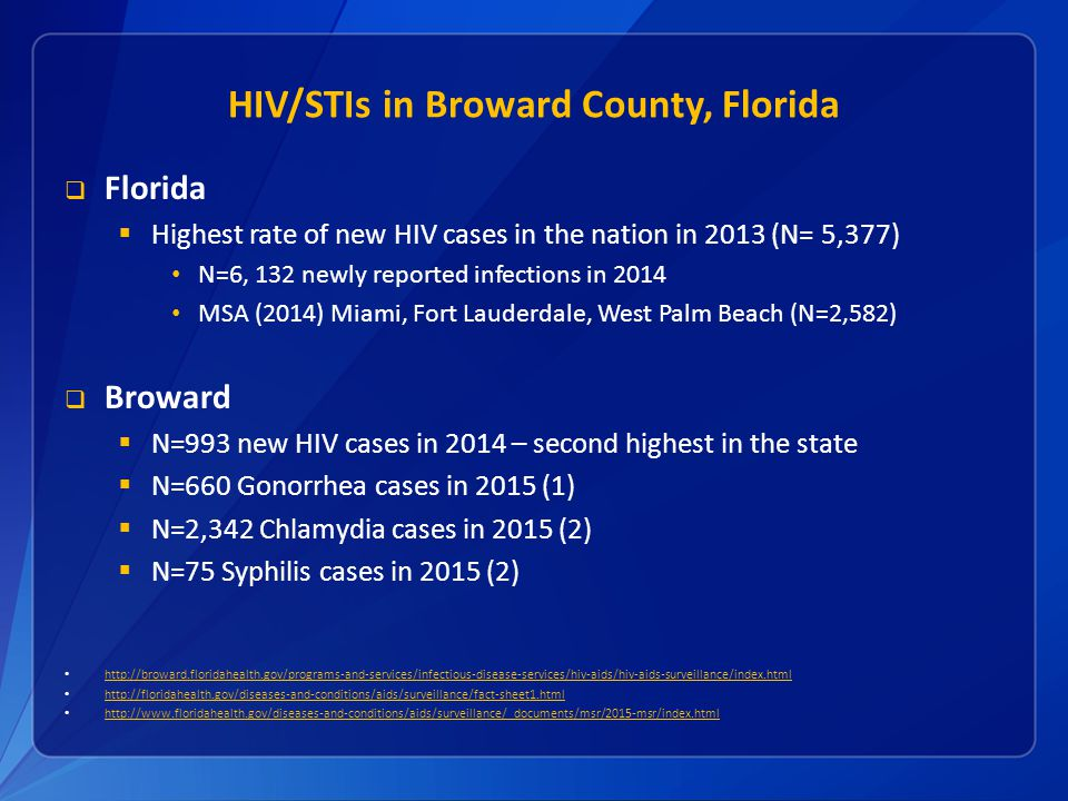 HIV/STIs in Broward County, Florida  Florida  Highest rate of new HIV cases in the nation in 2013 (N= 5,377) N=6, 132 newly reported infections in 2014 MSA (2014) Miami, Fort Lauderdale, West Palm Beach (N=2,582)  Broward  N=993 new HIV cases in 2014 – second highest in the state  N=660 Gonorrhea cases in 2015 (1)  N=2,342 Chlamydia cases in 2015 (2)  N=75 Syphilis cases in 2015 (2)