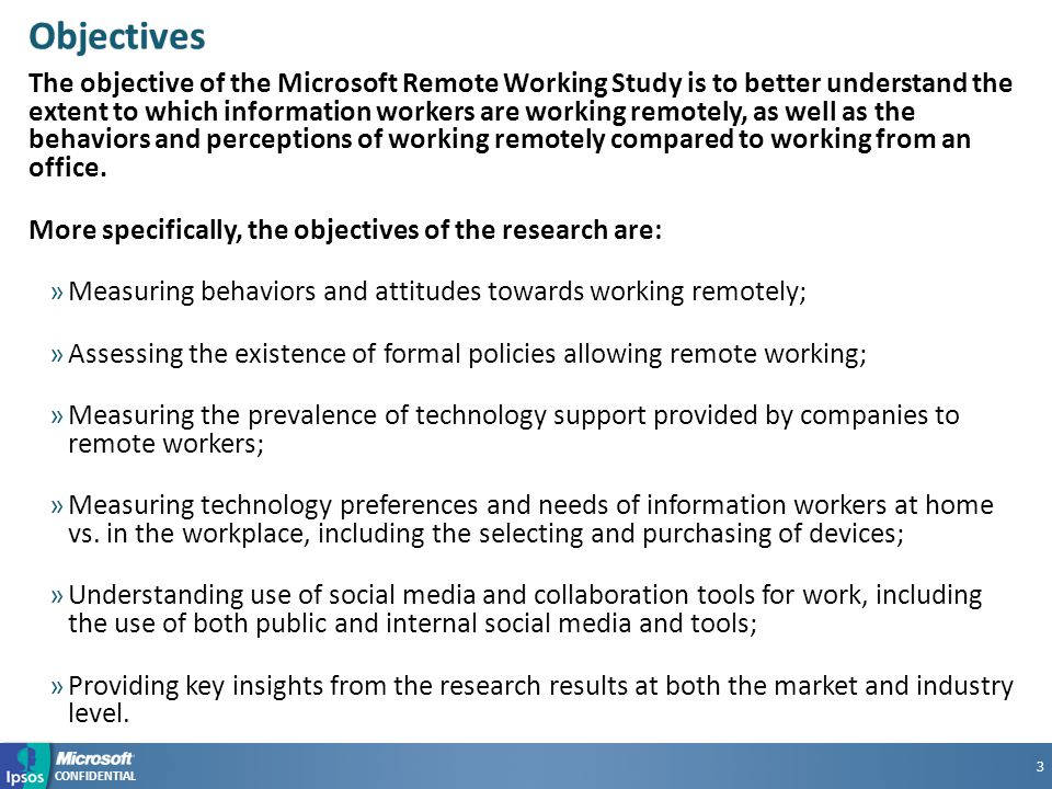 CONFIDENTIAL Objectives The objective of the Microsoft Remote Working Study is to better understand the extent to which information workers are working remotely, as well as the behaviors and perceptions of working remotely compared to working from an office.