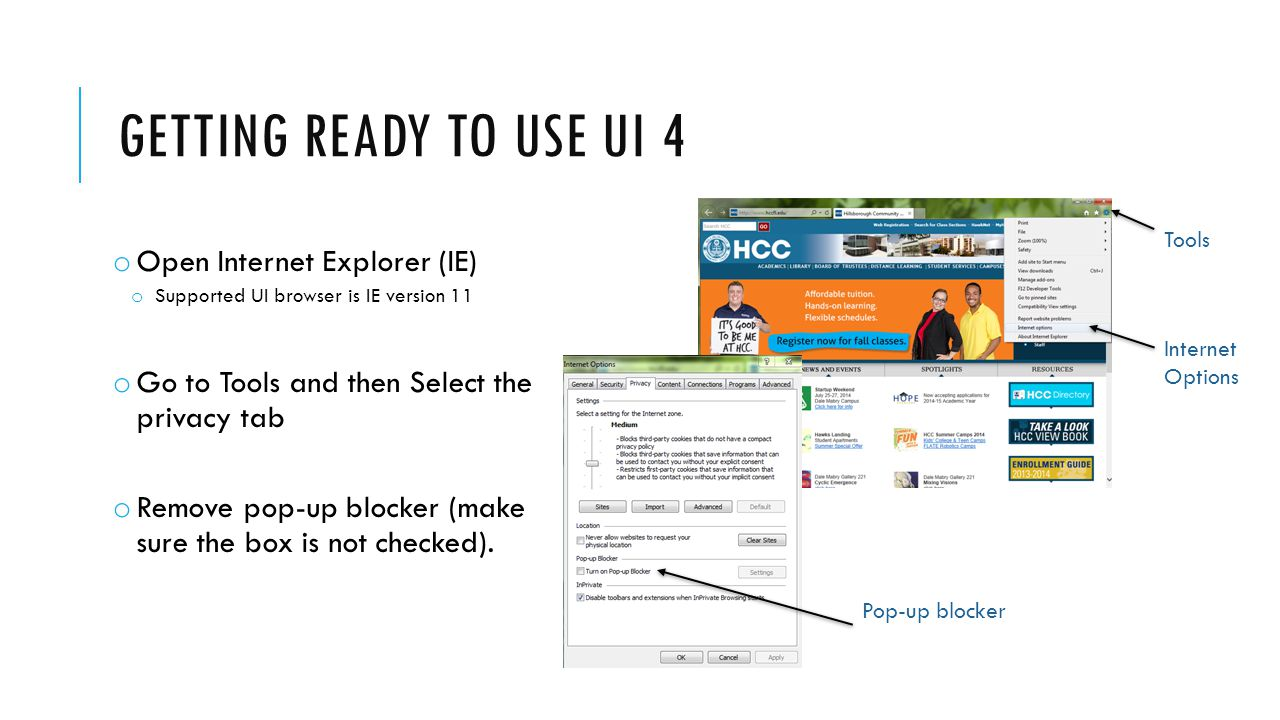 GETTING READY TO USE UI 4 o Open Internet Explorer (IE) o Supported UI browser is IE version 11 o Go to Tools and then Select the privacy tab o Remove pop-up blocker (make sure the box is not checked).