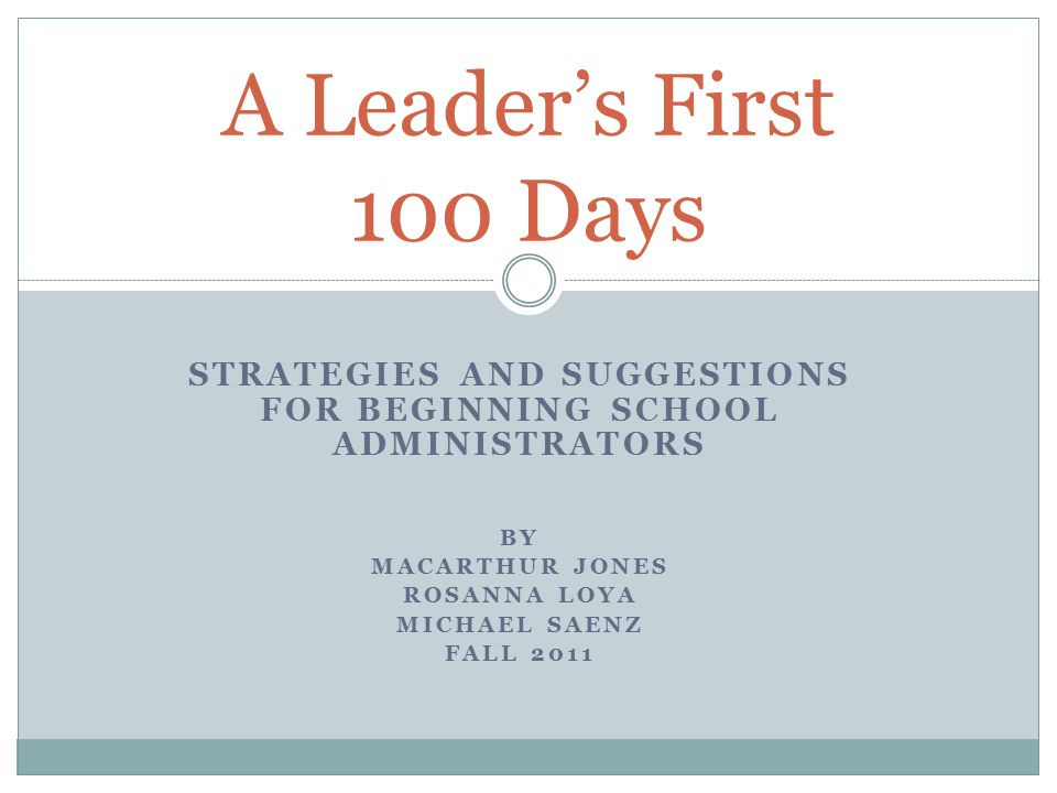STRATEGIES AND SUGGESTIONS FOR BEGINNING SCHOOL ADMINISTRATORS BY MACARTHUR JONES ROSANNA LOYA MICHAEL SAENZ FALL 2011 A Leader's First 100 Days