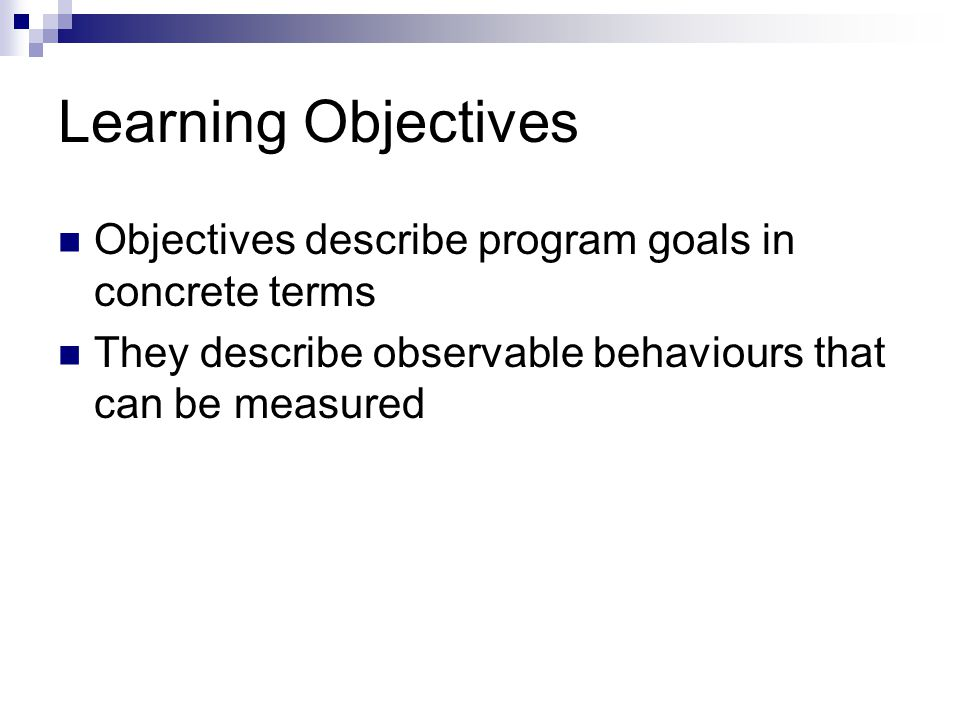 Learning Objectives Objectives describe program goals in concrete terms They describe observable behaviours that can be measured