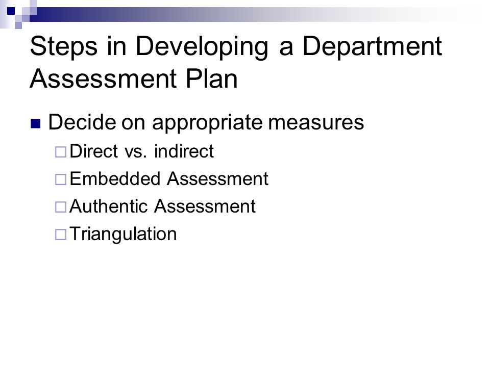 Steps in Developing a Department Assessment Plan Decide on appropriate measures  Direct vs.