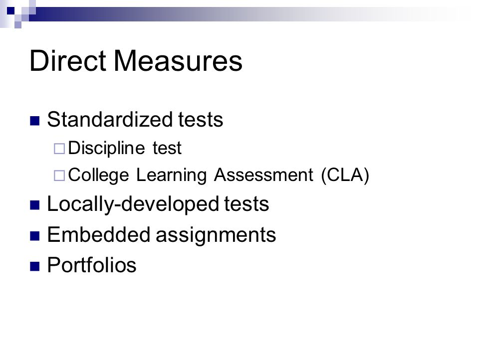 Direct Measures Standardized tests  Discipline test  College Learning Assessment (CLA) Locally-developed tests Embedded assignments Portfolios