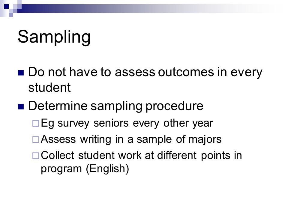 Sampling Do not have to assess outcomes in every student Determine sampling procedure  Eg survey seniors every other year  Assess writing in a sample of majors  Collect student work at different points in program (English)