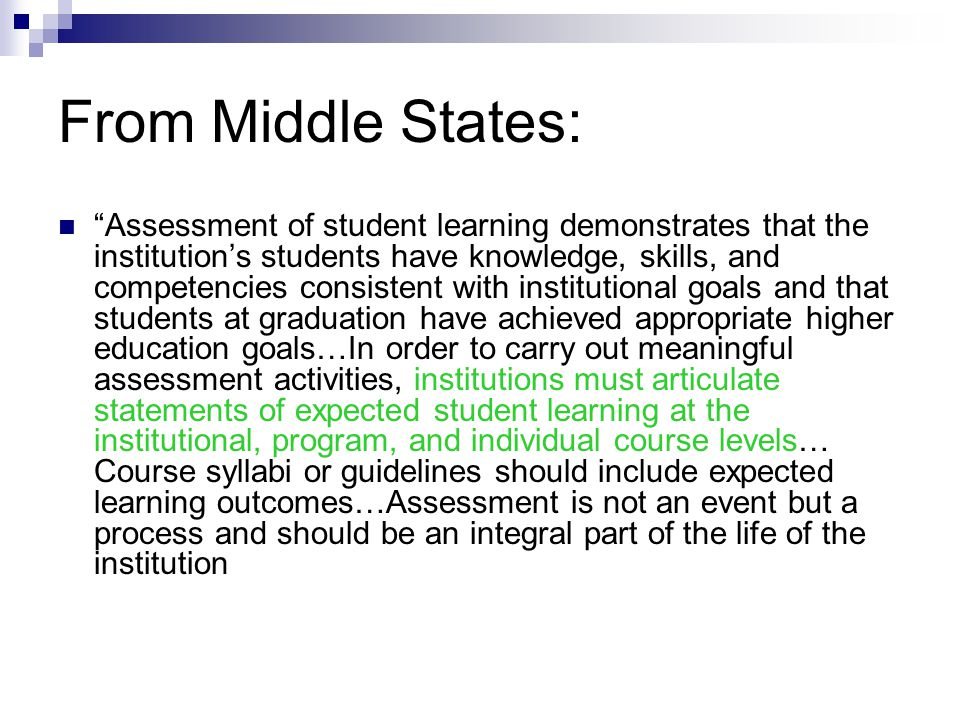 From Middle States: Assessment of student learning demonstrates that the institution's students have knowledge, skills, and competencies consistent with institutional goals and that students at graduation have achieved appropriate higher education goals…In order to carry out meaningful assessment activities, institutions must articulate statements of expected student learning at the institutional, program, and individual course levels… Course syllabi or guidelines should include expected learning outcomes…Assessment is not an event but a process and should be an integral part of the life of the institution