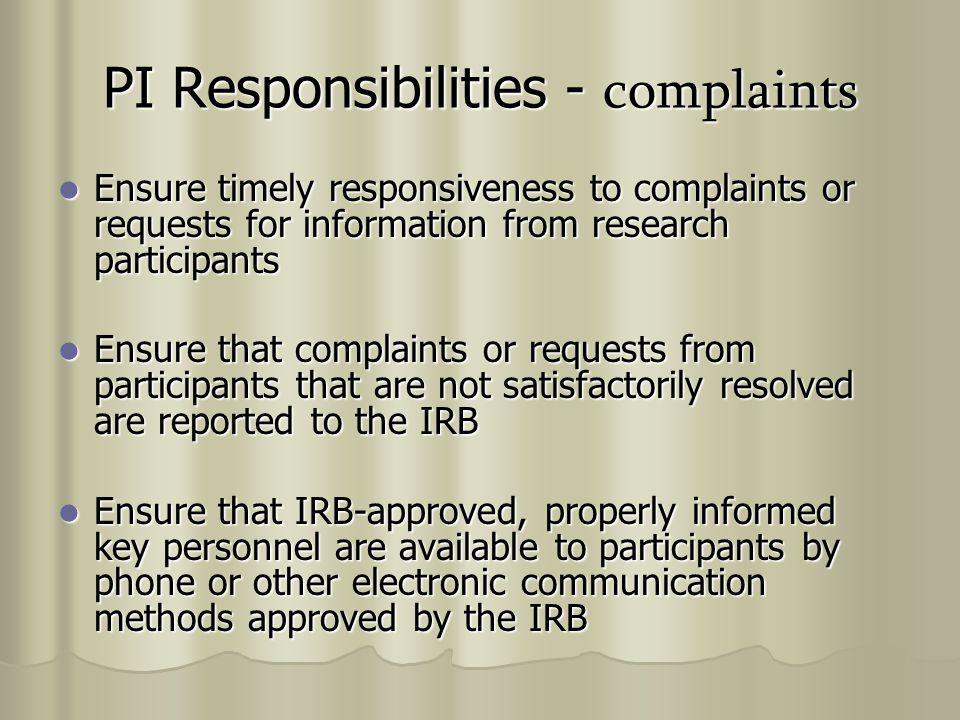 PI Responsibilities - complaints Ensure timely responsiveness to complaints or requests for information from research participants Ensure timely responsiveness to complaints or requests for information from research participants Ensure that complaints or requests from participants that are not satisfactorily resolved are reported to the IRB Ensure that complaints or requests from participants that are not satisfactorily resolved are reported to the IRB Ensure that IRB-approved, properly informed key personnel are available to participants by phone or other electronic communication methods approved by the IRB Ensure that IRB-approved, properly informed key personnel are available to participants by phone or other electronic communication methods approved by the IRB