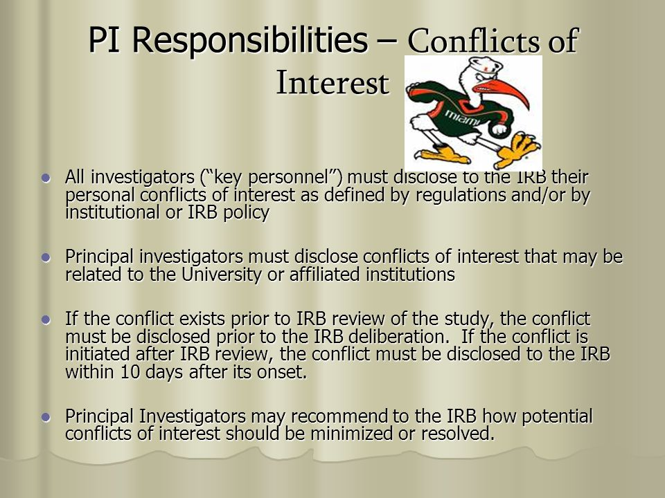 PI Responsibilities – Conflicts of Interest All investigators ( key personnel ) must disclose to the IRB their personal conflicts of interest as defined by regulations and/or by institutional or IRB policy All investigators ( key personnel ) must disclose to the IRB their personal conflicts of interest as defined by regulations and/or by institutional or IRB policy Principal investigators must disclose conflicts of interest that may be related to the University or affiliated institutions Principal investigators must disclose conflicts of interest that may be related to the University or affiliated institutions If the conflict exists prior to IRB review of the study, the conflict must be disclosed prior to the IRB deliberation.