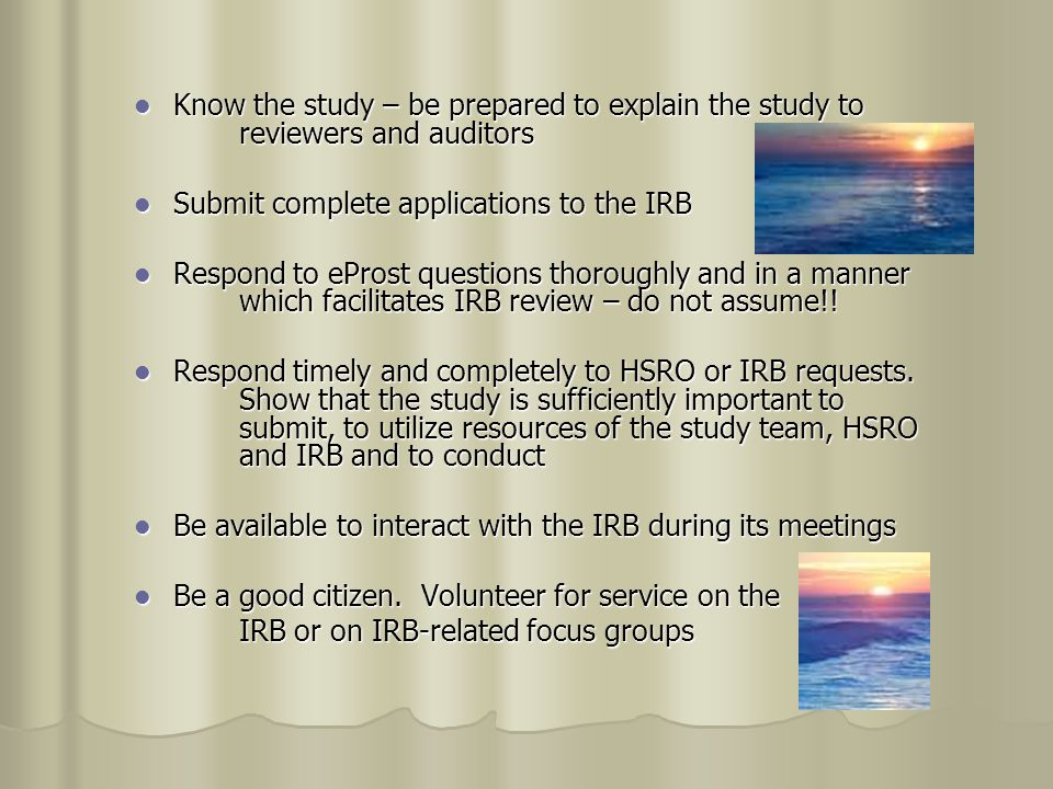 Know the study – be prepared to explain the study to reviewers and auditors Know the study – be prepared to explain the study to reviewers and auditors Submit complete applications to the IRB Submit complete applications to the IRB Respond to eProst questions thoroughly and in a manner which facilitates IRB review – do not assume!.