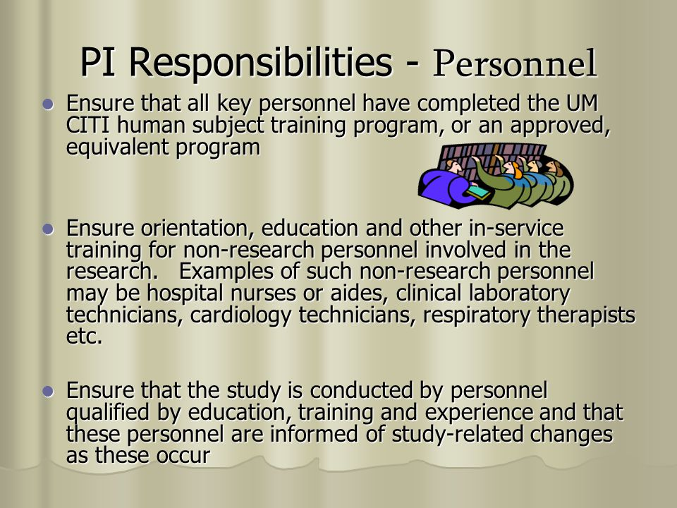 PI Responsibilities - Personnel Ensure that all key personnel have completed the UM CITI human subject training program, or an approved, equivalent program Ensure that all key personnel have completed the UM CITI human subject training program, or an approved, equivalent program Ensure orientation, education and other in-service training for non-research personnel involved in the research.