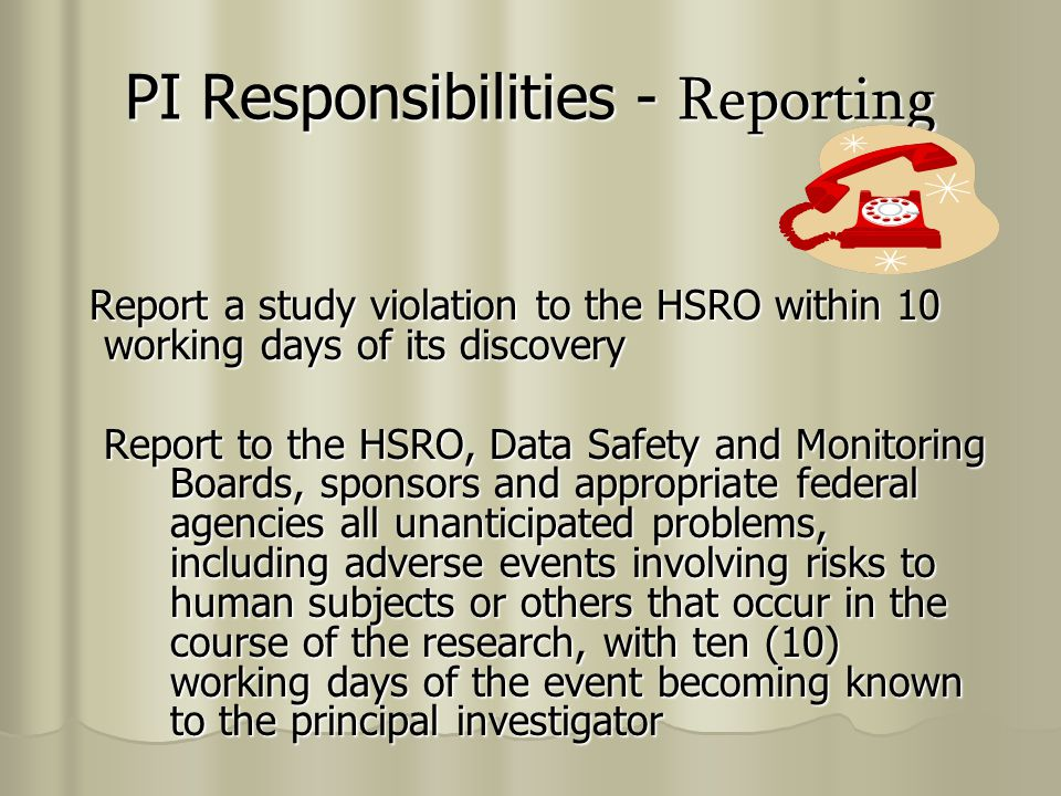 PI Responsibilities - Reporting Report a study violation to the HSRO within 10 working days of its discovery Report a study violation to the HSRO within 10 working days of its discovery Report to the HSRO, Data Safety and Monitoring Boards, sponsors and appropriate federal agencies all unanticipated problems, including adverse events involving risks to human subjects or others that occur in the course of the research, with ten (10) working days of the event becoming known to the principal investigator