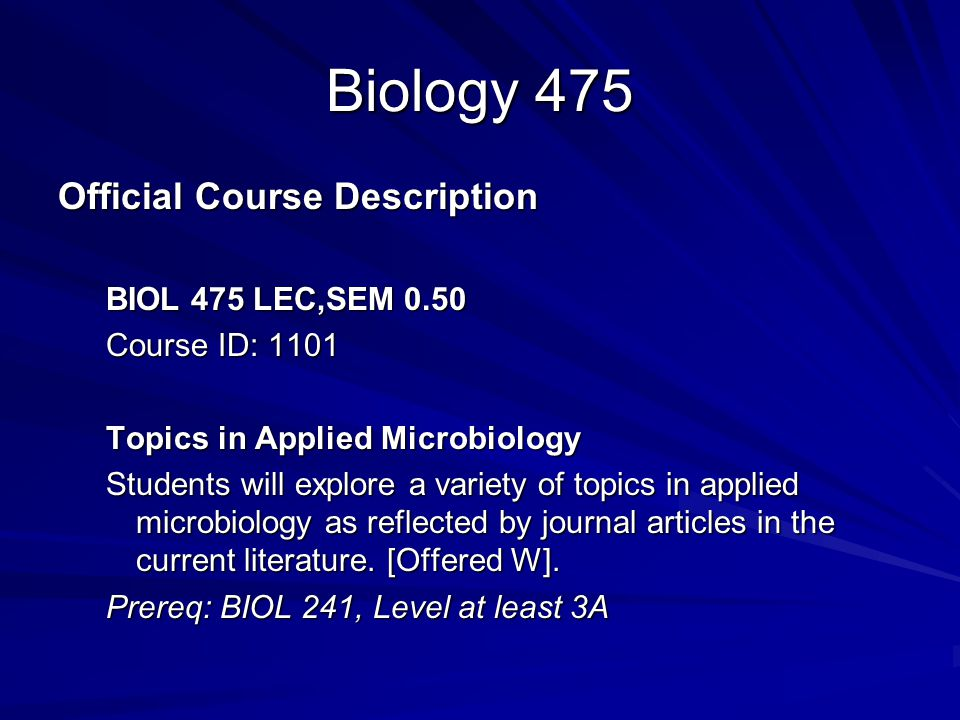 Biology 475 Official Course Description BIOL 475 LEC,SEM 0.50 Course ID: 1101 Topics in Applied Microbiology Students will explore a variety of topics in applied microbiology as reflected by journal articles in the current literature.
