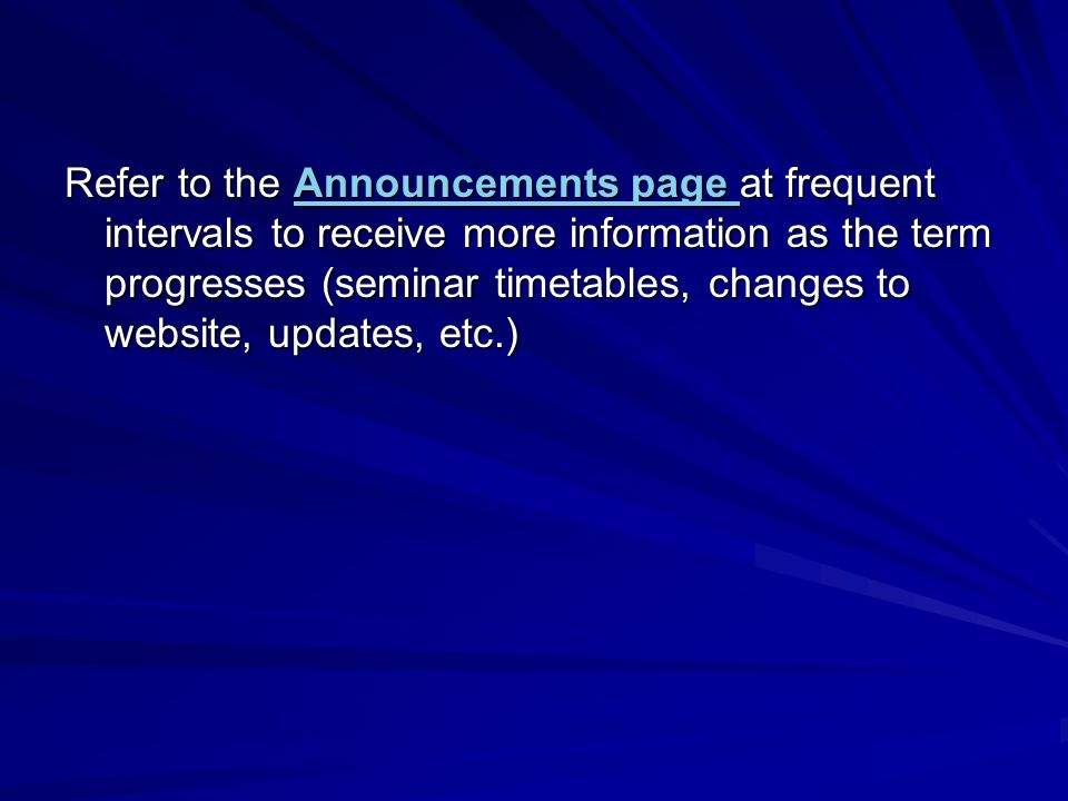 Refer to the Announcements page at frequent intervals to receive more information as the term progresses (seminar timetables, changes to website, updates, etc.) Announcements page Announcements page