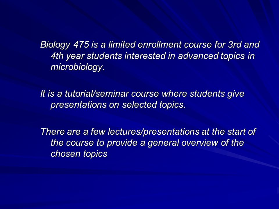 Biology 475 is a limited enrollment course for 3rd and 4th year students interested in advanced topics in microbiology.
