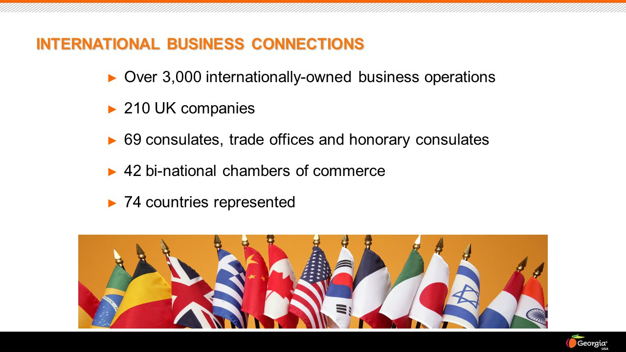► Over 3,000 internationally-owned business operations ► 210 UK companies ► 69 consulates, trade offices and honorary consulates ► 42 bi-national chambers of commerce ► 74 countries represented INTERNATIONAL BUSINESS CONNECTIONS