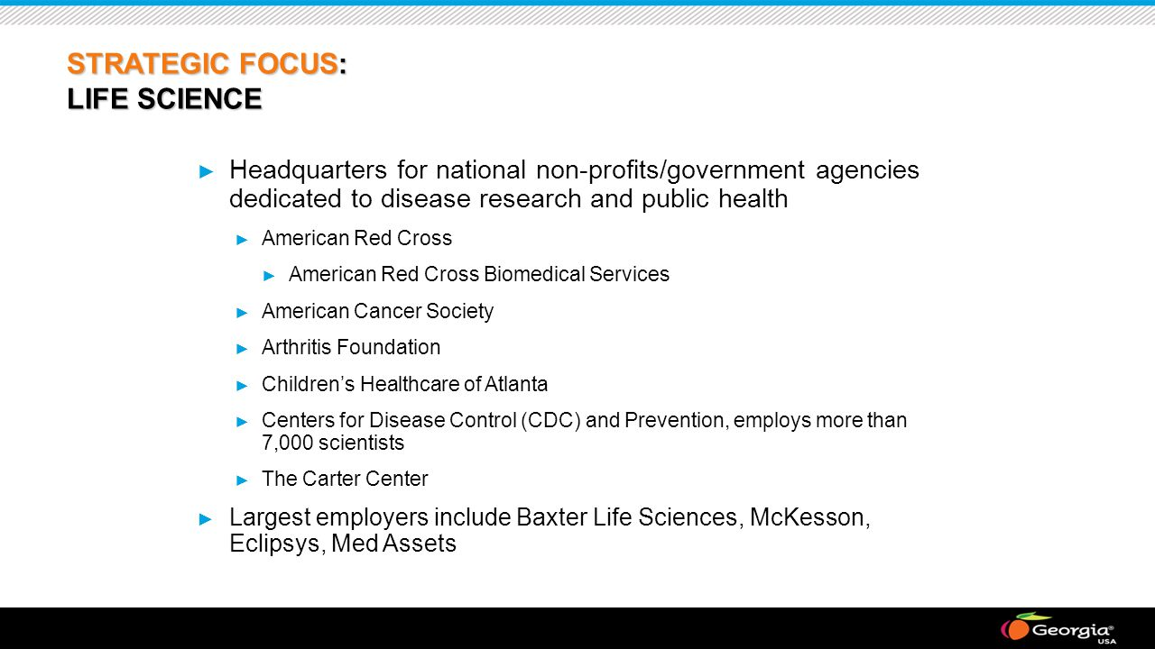 STRATEGIC FOCUS: LIFE SCIENCE ► Headquarters for national non-profits/government agencies dedicated to disease research and public health ► American Red Cross ► American Red Cross Biomedical Services ► American Cancer Society ► Arthritis Foundation ► Children's Healthcare of Atlanta ► Centers for Disease Control (CDC) and Prevention, employs more than 7,000 scientists ► The Carter Center ► Largest employers include Baxter Life Sciences, McKesson, Eclipsys, Med Assets