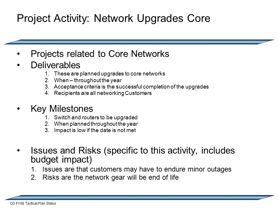 CD FY08 Tactical Plan Status Project Activity: Network Upgrades Core Projects related to Core Networks Deliverables 1.These are planned upgrades to core networks 2.When – throughout the year 3.Acceptance criteria is the successful completion of the upgrades 4.Recipients are all networking Customers Key Milestones 1.Switch and routers to be upgraded 2.When planned throughout the year 3.Impact is low if the date is not met Issues and Risks (specific to this activity, includes budget impact) 1.Issues are that customers may have to endure minor outages 2.Risks are the network gear will be end of life