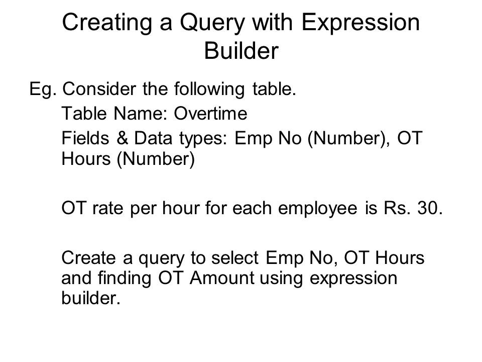 Creating a Query with Expression Builder Eg. Consider the following table.