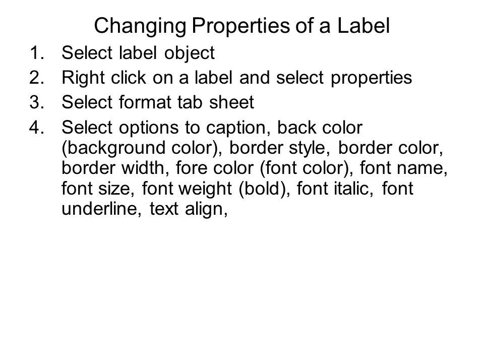 Changing Properties of a Label 1.Select label object 2.Right click on a label and select properties 3.Select format tab sheet 4.Select options to caption, back color (background color), border style, border color, border width, fore color (font color), font name, font size, font weight (bold), font italic, font underline, text align,