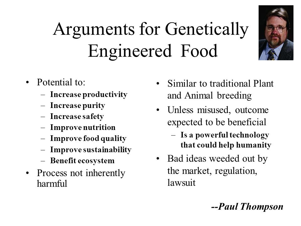 Arguments for Genetically Engineered Food Potential to: –Increase productivity –Increase purity –Increase safety –Improve nutrition –Improve food quality –Improve sustainability –Benefit ecosystem Process not inherently harmful Similar to traditional Plant and Animal breeding Unless misused, outcome expected to be beneficial –Is a powerful technology that could help humanity Bad ideas weeded out by the market, regulation, lawsuit --Paul Thompson