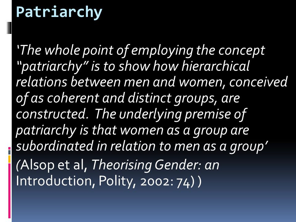 Patriarchy 'The whole point of employing the concept patriarchy is to show how hierarchical relations between men and women, conceived of as coherent and distinct groups, are constructed.