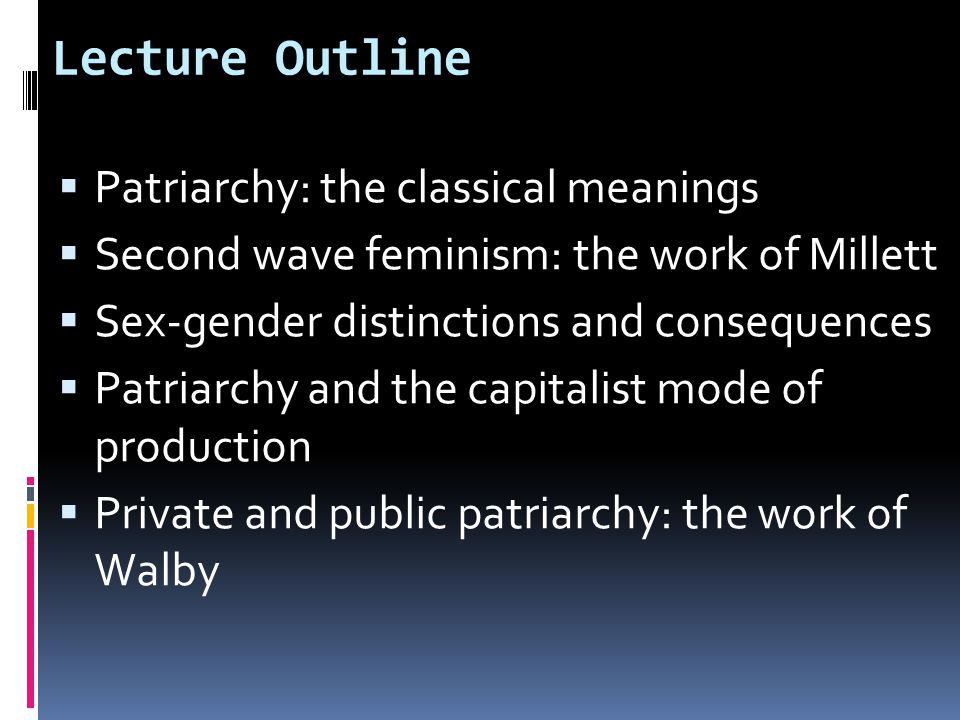 Lecture Outline  Patriarchy: the classical meanings  Second wave feminism: the work of Millett  Sex-gender distinctions and consequences  Patriarchy and the capitalist mode of production  Private and public patriarchy: the work of Walby