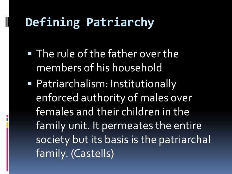 Defining Patriarchy  The rule of the father over the members of his household  Patriarchalism: Institutionally enforced authority of males over females and their children in the family unit.