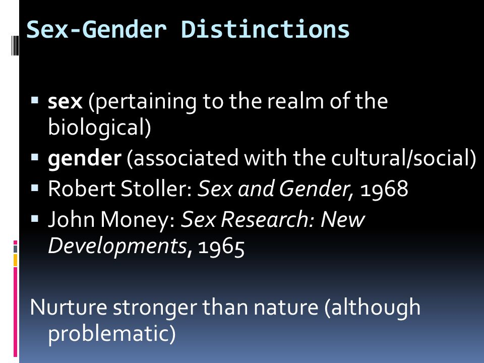 Sex-Gender Distinctions  sex (pertaining to the realm of the biological)  gender (associated with the cultural/social)  Robert Stoller: Sex and Gender, 1968  John Money: Sex Research: New Developments, 1965 Nurture stronger than nature (although problematic)