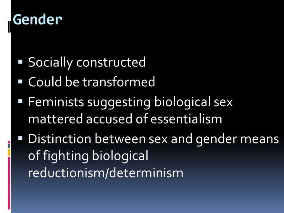 Gender  Socially constructed  Could be transformed  Feminists suggesting biological sex mattered accused of essentialism  Distinction between sex and gender means of fighting biological reductionism/determinism