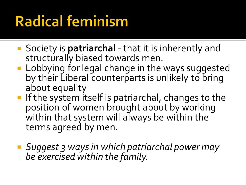  Society is patriarchal - that it is inherently and structurally biased towards men.